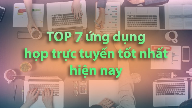 Top 7 ứng dụng học, họp trực tuyến