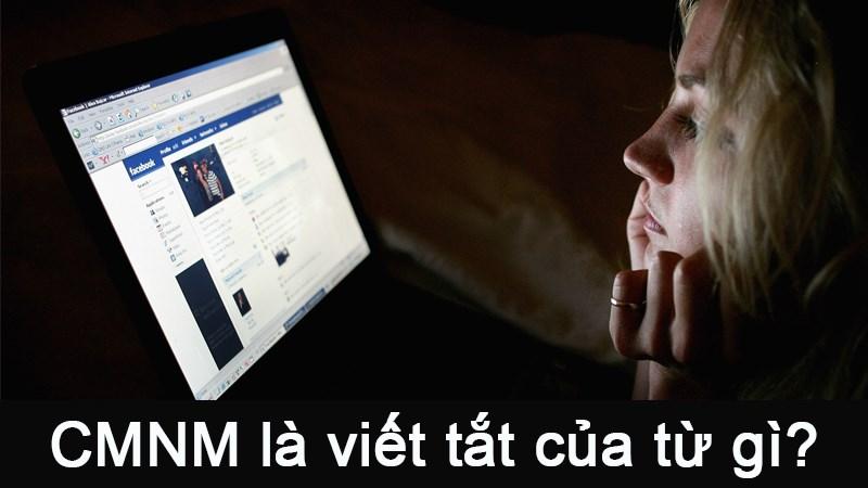 CMNM là viết tắt của từ gì? Nghĩa của từ CMNM trên Facebook và các trang mạng xã hội khác