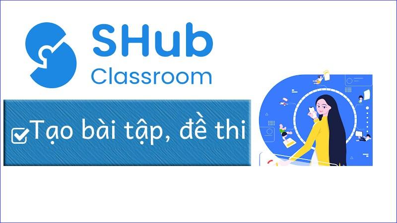 Cách tạo bài tập, đề thi trên SHub Classroom
