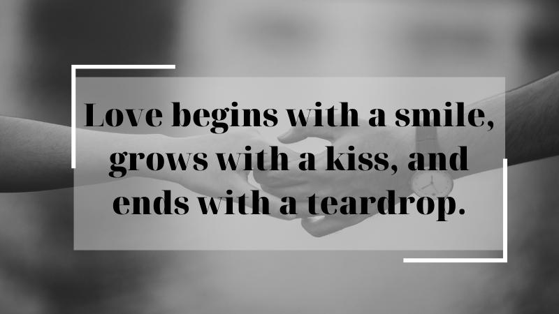 Tình yêu bắt đầu với nụ cười, lớn lên với nụ hôn, và kết thúc bằng giọt nước mắt.