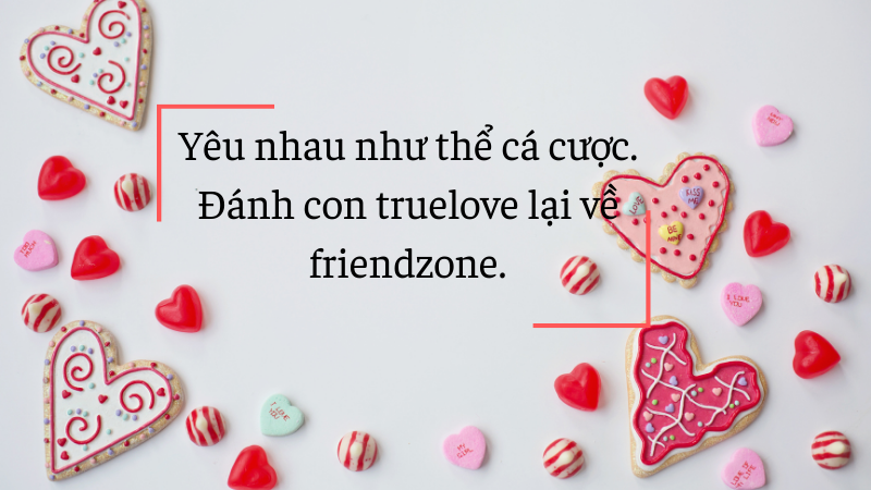 Yêu nhau như thể cá cược. Đánh con truelove lại về friendzone.