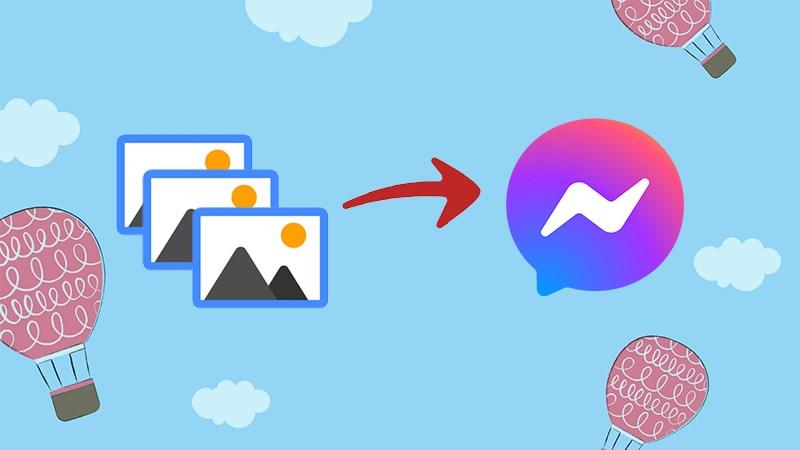 Cách gửi nhiều ảnh qua Messenger trên máy tính, điện thoại cực đơn giản