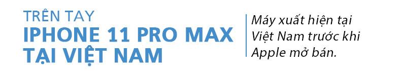 (Video) Trên tay iPhone 11 Pro Max tại Việt Nam: 'Quá tuyệt quá ngon'!