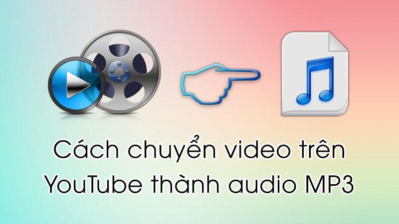Cách chuyển đổi video trên YouTube thành audio MP3 đơn giản nhất
