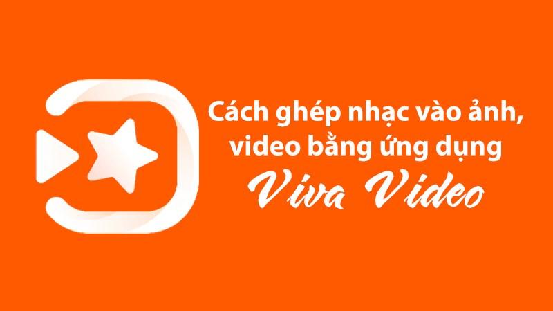 Cách ghép nhạc vào ảnh, video bằng Viva Video