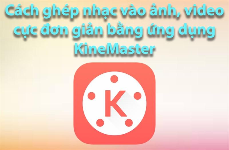 Cách ghép nhạc vào ảnh, video cực đơn giản bằng ứng dụng KineMaster