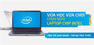 Vừa học vừa chơi, chọn ngay laptop chip Intel