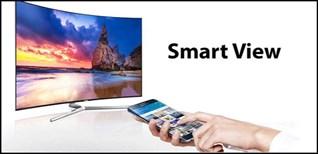 Ứng dụng Smart View trên tivi Samsung và những điều cần phải biết