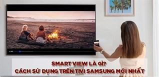 Smart View là gì? Cách sử dụng tính năng Smart View trên tivi Samsung mới nhất