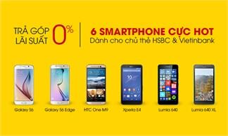 Trả góp lãi suất 0% với HSBC  và Vietinbank cho 6 smartphone