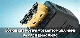6 Lỗi thường gặp khi kết nối tivi với laptop qua HDMI và cách khắc phục