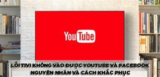 Lỗi tivi không vào được YouTube và Facebook - Nguyên nhân và cách khắc phục
