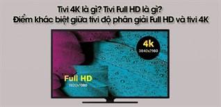 Tivi 4K là gì? Tivi Full HD là gì? Điểm khác biệt giữa tivi độ phân giải Full HD và tivi 4K