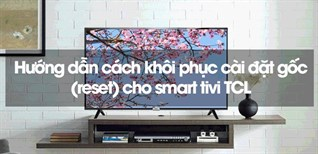 Hướng dẫn cách khôi phục cài đặt gốc (reset) cho smart tivi TCL