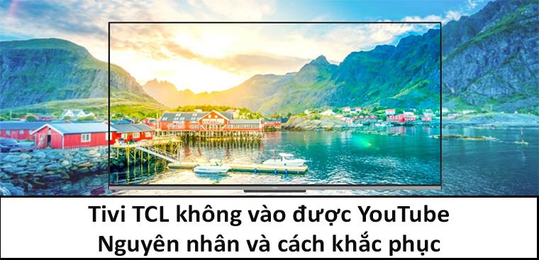 Tivi TCL không vào được YouTube - Nguyên nhân và cách khắc phục