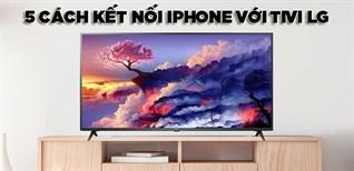 Hướng dẫn 5 cách kết nối iPhone với tivi LG cực nhanh chóng và dễ dàng