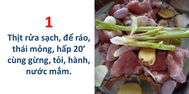 Thịt rửa sạch, để ráo, thái mỏng, hấp 20 phút cùng gừng, tỏi, hành, nước mắm