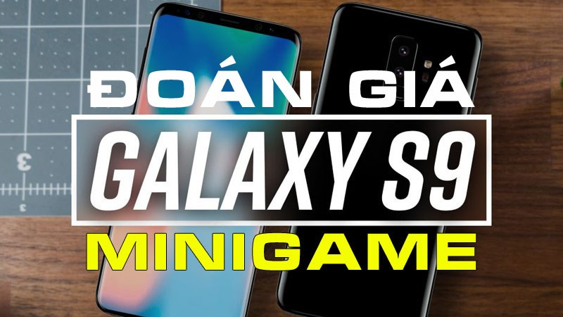 Minigame2: Dự đoán giá bán chính thức của bộ đôi Galaxy S9 và S9 Plus
