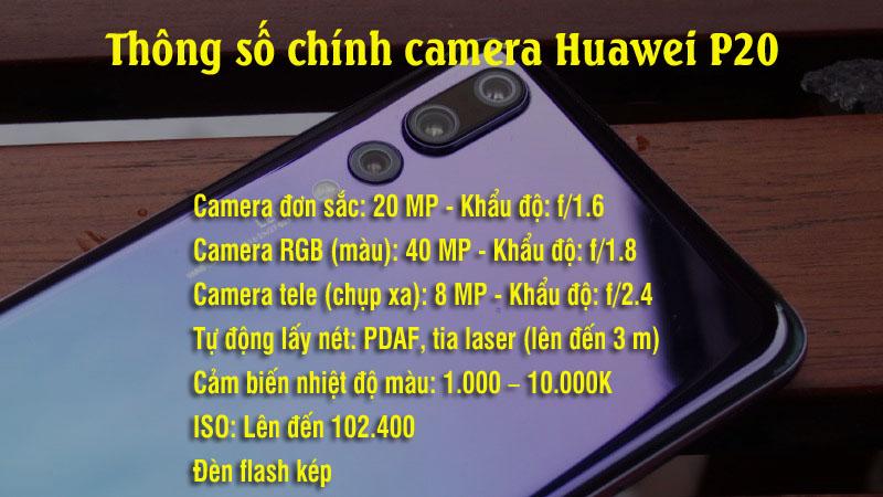 Thông số camera Huawei P20 Pro Camera đơn sắc: 20 MP. Camera RGB (màu): 40 MP. Camera tele (chụp xa): 8 MP. Tự động lấy nét: PDAF, tia laser (lên đến 3 m). Khẩu độ: f/1.6 (20 MP) – f/1.8 (40 MP) – f/2.4 (8 MP) . Đèn flash kép. Cảm biến nhiệt độ màu: 1.000 – 10.000K. ISO: Lên đến 102.400.