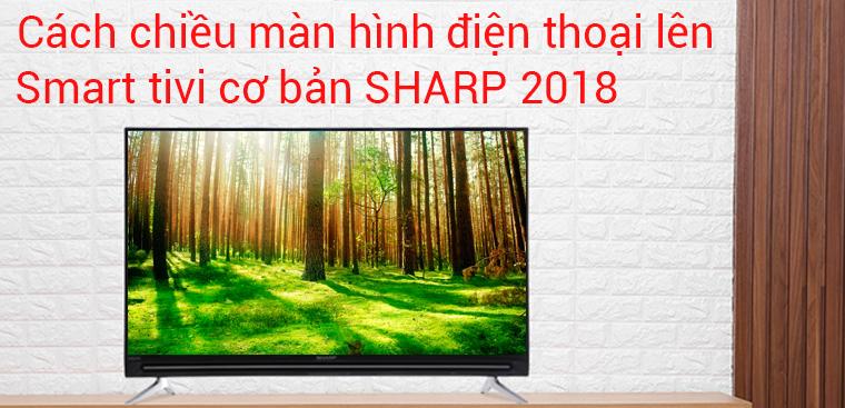 Cách chiếu màn hình điện thoại lên tivi Sharp 2018 chạy Easy Smart