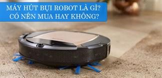 Máy hút bụi robot là gì? Có nên mua máy hút bụi robot?