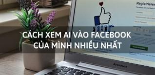 Cách xem ai vào Facebook của mình nhiều nhất cực nhanh và đơn giản