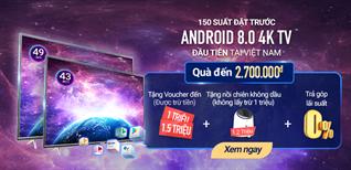 CỰC HOT - Đặt trước tivi Android 8.0 4K đầu tiên tại Việt Nam
