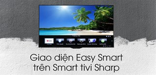 Những điều bạn cần biết về giao diện Easy Smart của Smart tivi Sharp