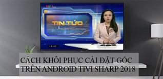 Cách khôi phục cài đặt gốc trên Android tivi Sharp 2018