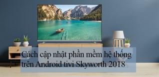 Cách cập nhật phần mềm hệ thống trên Android tivi Skyworth