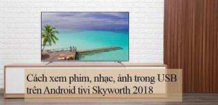 Cách xem phim, nhạc, ảnh trong USB trên Android tivi Skyworth 2018