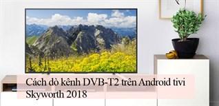 Cách dò kênh DVB-T2 trên Android tivi Skyworth