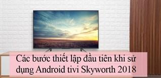 Các bước thiết lập đầu tiên khi sử dụng Android tivi Skyworth 2018