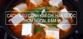 Cách nấu canh kim chi Hàn Quốc thơm ngon đậm vị