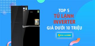 Top 5 tủ lạnh Inverter tiết kiệm điện giá dưới 10 triệu đáng mua
