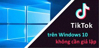Cài đặt ứng dụng xem video Tik Tok trên Windows 10 không cần giả lập