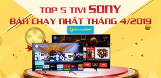 Top 5 tivi Sony bán chạy nhất Điện máy XANH tháng 4/2019