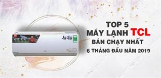 Top 5 máy lạnh TCL bán chạy nhất 6 tháng đầu năm 2019