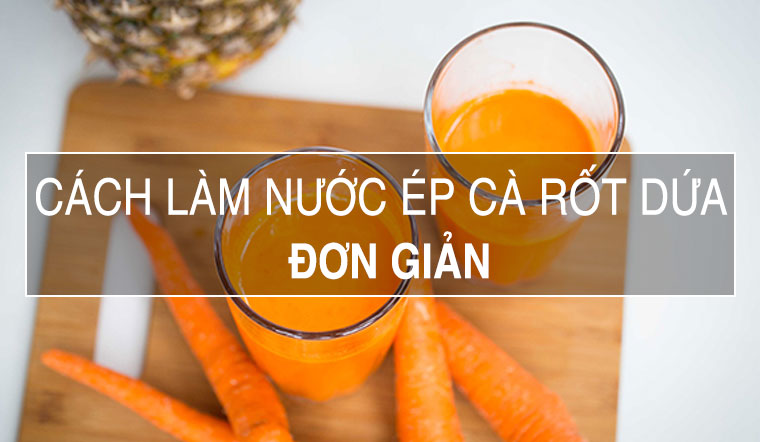 Cách làm nước ép cà rốt dứa cực kỳ dễ uống giúp giảm cân, đẹp da