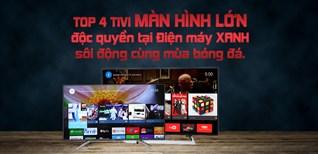 Top 4 tivi màn hình lớn, độc quyền tại Điện máy XANH, sôi động cùng mùa bóng