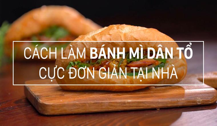 Cách làm bánh mì dân tổ với công thức siêu ngon - Cực đơn giản đảm bảo ăn là ghiền