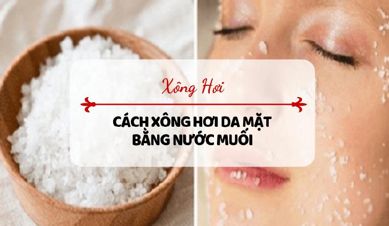 Làm sạch da và giảm mụn với cách xông mặt bằng nước muối