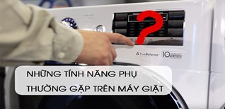 Những tính năng phụ trên máy giặt có thể bạn chưa biết?