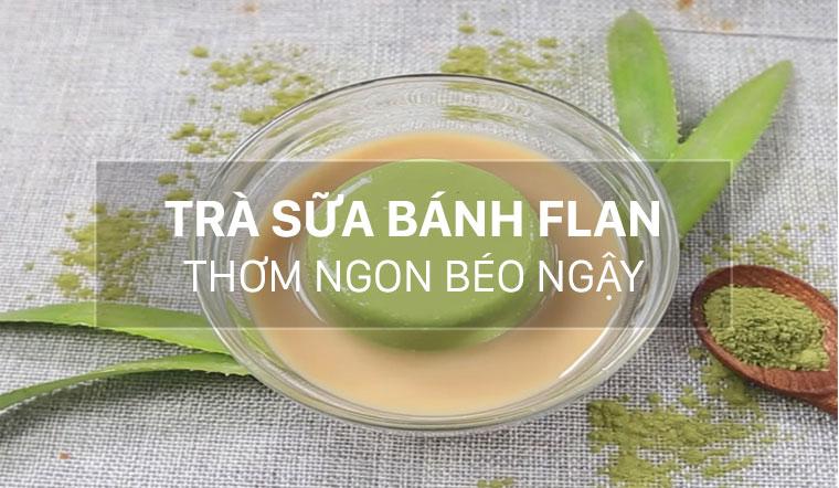 Cách làm trà sữa bánh flan trà xanh thơm ngon béo ngậy