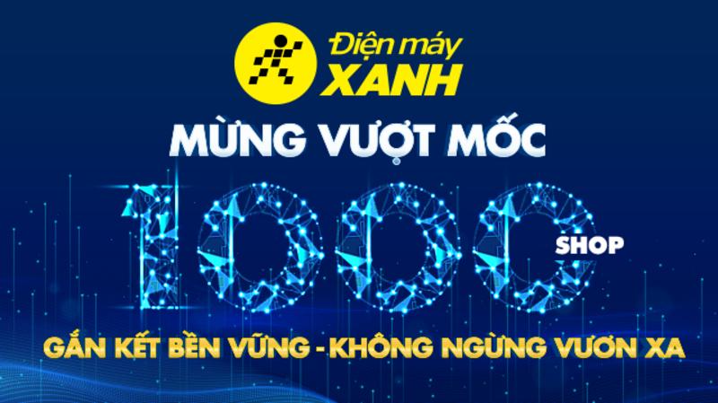 Chúc mừng 'người anh em' Điện máy XANH đạt cột mốc đáng tự hào: 1.000 siêu thị trên toàn quốc