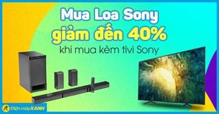 Mua tivi Sony, sở hữu dàn âm thanh Sony với giá từ 2.9 triệu hoặc giảm đến 40% khi mua kèm