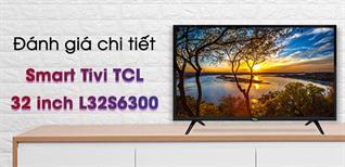 Review chiếc Smart Tivi TCL 32 inch L32S6300 chất lượng tốt, giá bình dân
