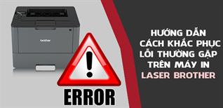 Hướng dẫn cách khắc phục lỗi thường gặp trên máy in Laser Brother