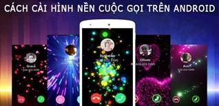 Cách cài hình nền cuộc gọi cực đẹp trên Android không phải ai cũng biết