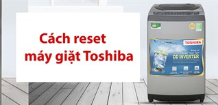 Cách reset máy giặt Toshiba để khắc phục lỗi thường gặp cực đơn giản